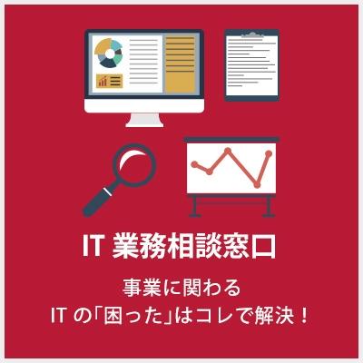 IT 業務相談窓口 事業に関わるIT の「困った」はコレで解決!